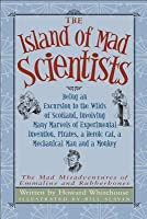 The Island of Mad Scientists: Being an Excursion to the Wilds of Scotland, Involving Many Marvels of Experimental Invention, Pirates, a Heroic Cat, a Mechanical Man and a Monkey