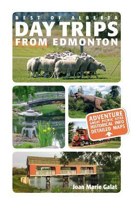Best of Alberta Day Trips from Edmonton: Revised and Updated Joan Marie Galat