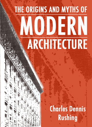 The Origins And Myths Of Modern Architecture Charles Rushing