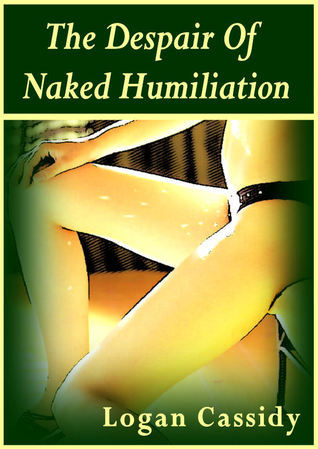 The Despair of Naked Humiliation  by  Logan Cassidy