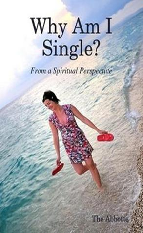 Why am I single? From a Spiritual Perspective.  by  The Abbotts