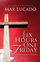 Six Hours One Friday: Living in the Power of the Cross (The Bestseller Collection)