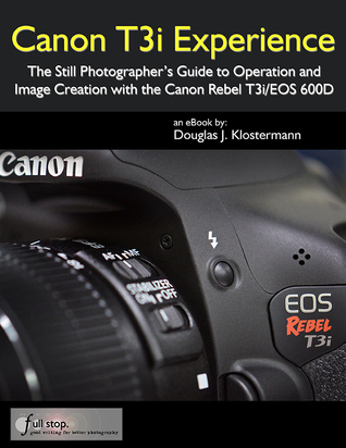 Canon T3i Experience: The Still Photographers Guide to Operation and Image Creation with the Canon Rebel T3i / EOS 600D Douglas Klostermann