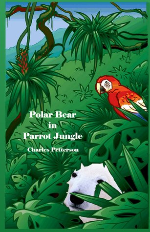 Polar Bear in Parrot Jungle, Book one of the Polar Bear Trilogy Charles Petterson