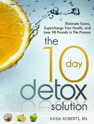 The 10 Day Detox Solution: Eliminate Toxins, Supercharge Your Health and Lose 10 Pounds in the Process! Kasia Roberts