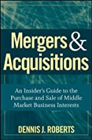 Mergers & Acquisitions: An Insider's Guide to the Purchase and Sale of Middle Market Business Interests