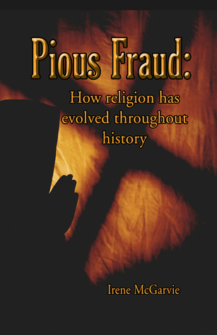 Pious Fraud: How Religion Has Evolved Throughout History  by  Irene McGarvie