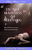 In The Madness Of Meeting: More Poems Of Love, Faith And Dreaming