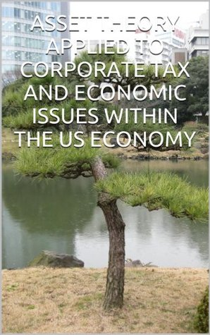 ASSET THEORY APPLIED TO CORPORATE TAX AND ECONOMIC ISSUES WITHIN THE US ECONOMY  by  Linda Voce