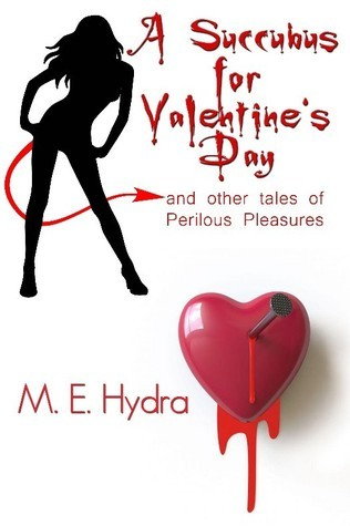 A Succubus for Valentines Day and Other Tales of Perilous Pleasures  by  M.E. Hydra