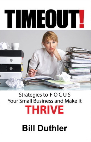 TIMEOUT!: Strategies to FOCUS your Small Business and make it Thrive  by  Bill Duthler