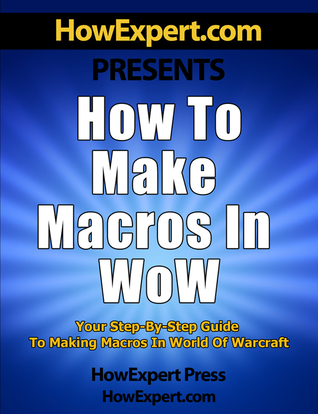 How to Make Macros in WoW: Your Step-By-Step Guide to Making Macros in World of Warcraft  by  HowExpert Press