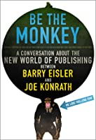 Be the Monkey: Ebooks and Self-Publishing: A Dialog Between Authors and Joe Konrath
