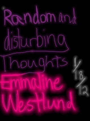 Random and Disturbing Thoughts  by  Emmaline Westlund