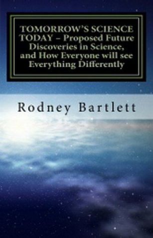TOMORROWS SCIENCE TODAY - Proposed Future Discoveries in Science, and How Everyone will see Everything Differently  by  Rodney Bartlett