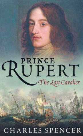 Prince Rupert: The Last Cavalier Charles Spencer