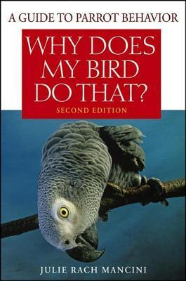 Why Does My Bird Do That: A Guide to Parrot Behavior Julie Rach Mancini