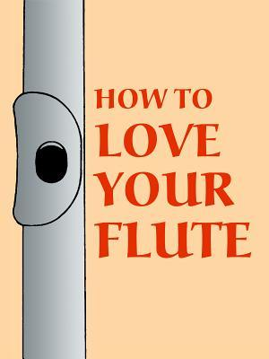 How to Love Your Flute: A Guide to Flutes and Flute Playing, or How to Play, Choose, and Care for a Flute, Plus Flute History and More  by  Mark Shepard