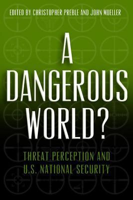 A Dangerous World? Threat Perception and U.S. National Security  by  Christopher A. Preble