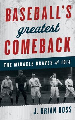 Baseballs Greatest Comeback: The Miracle Braves of 1914  by  J. Brian Ross