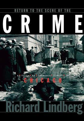 Return to the Scene of the Crime: A Guide to Infamous Places in Chicago Richard Lindberg