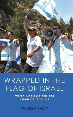 Wrapped in the Flag of Israel: Mizrahi Single Mothers and Bureaucratic Torture  by  Smadar Lavie