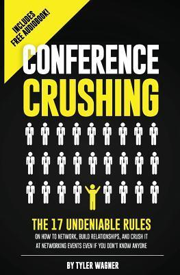 Conference Crushing: The 17 Undeniable Rules of Building Relationships, Growing Your Network, and Crushing a Conference Even If You Dont K Tyler Wagner