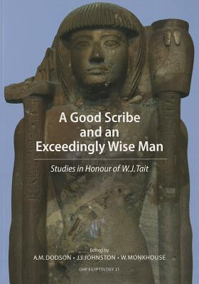 A Good Scribe and Exceedingly Wise Man: Studies in Honour of W.J. Tait A. Dodson