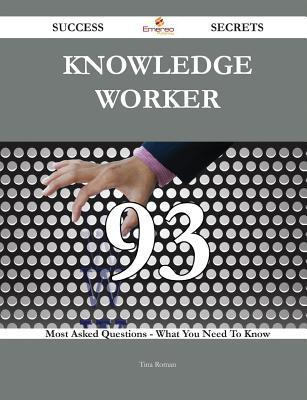 Knowledge Worker 93 Success Secrets - 93 Most Asked Questions on Knowledge Worker - What You Need to Know Tina Roman