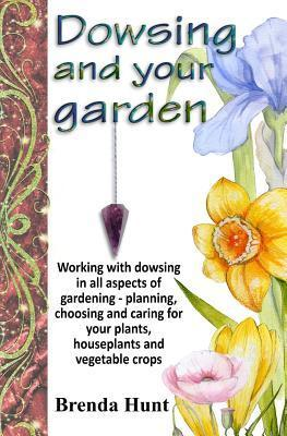 Dowsing and Your Garden: Working with Dowsing in All Aspects of Gardening - Planning, Choosing and Caring for Your Plants, Houseplants and Vege Brenda Hunt