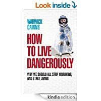 How to Live Dangerously: Why We Should All Stop Worrying and Start Living