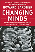 Changing Minds: The Art And Science of Changing Our Own And Other People's Minds