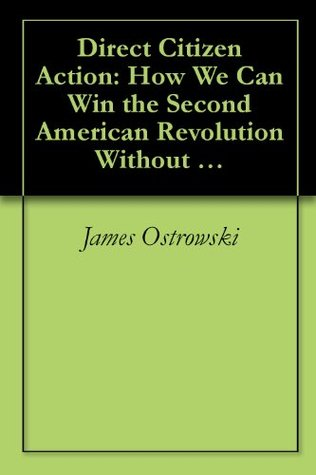 Direct Citizen Action: How We Can Win the Second American Revolution Without Firing a Shot James Ostrowski