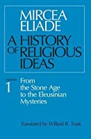 A History of Religious Ideas 1: From the Stone Age to the Eleusinian Mysteries