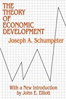 The Theory of Economic Development: An Inquiry into Profits, Capital, Credit, Interest, and the Business Cycle (Social Science Classics)