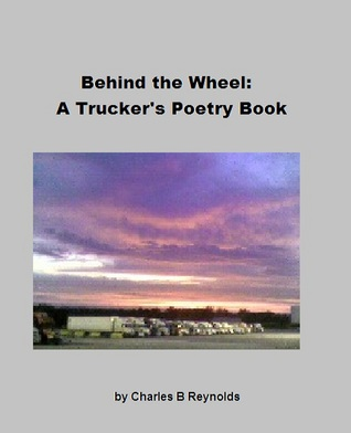 Behind The Wheel: A Truckers Poetry Book Charles Reynolds