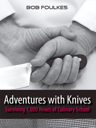 Adventures with Knives, Surviving 1000 Hours of Culinary School  by  Bob Foulkes
