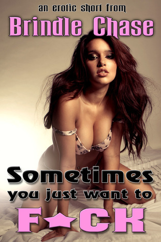 Sometimes You Just Want to F*CK  by  Brindle Chase