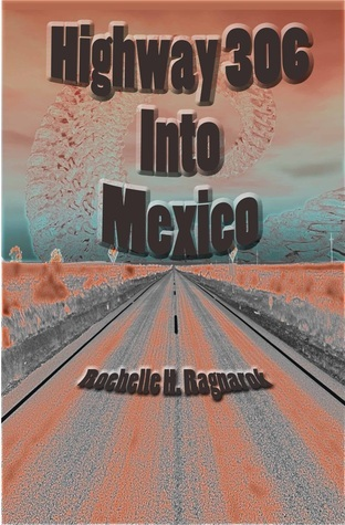 Highway 306 into Mexico  by  Rochelle H. Ragnarok