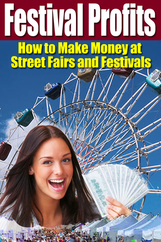 Festival Profits: How to Make Money at Street Fairs and Festivals  by  Andy LaPointe