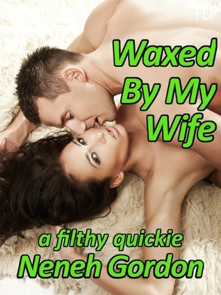 Waxed By My Wife: a filthy quickie Neneh Gordon