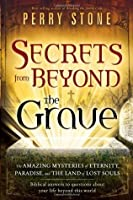 Secrets from Beyond The Grave A Biblical Guide to the Mystery of Heaven, Hell and Eternity