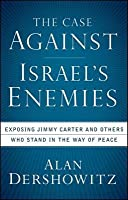 The Case Against Israel's Enemies Exposing Jimmy Carter And Others Who Stand In The Way Of Peace