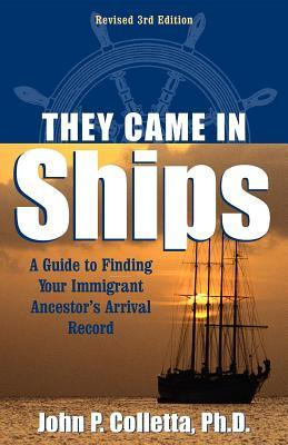 They Came in Ships: A Guide to Finding Your Immigrant Ancestors Arrival Record  by  John Philip Colletta