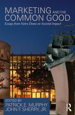 Marketing and the Common Good: Essays from Notre Dame on Societal Impact  by  Patrick E Murphy