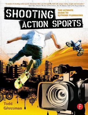 Shooting Action Sports: The Ultimate Guide to Extreme Filmmaking Todd Grossman