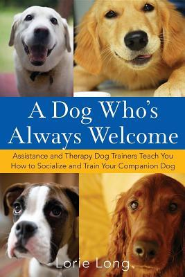 A Dog Whos Always Welcome: Assistance and Therapy Dog Trainers Teach You How to Socialize and Train Your Companion Dog Lorie Long