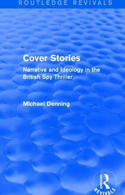 Cover Stories (Routledge Revivals): Narrative and Ideology in the British Spy Thriller  by  Michael Denning