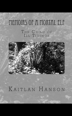 Memoirs of a Mortal Elf: The Child of Ill Tidings  by  Kaitlan Hanson