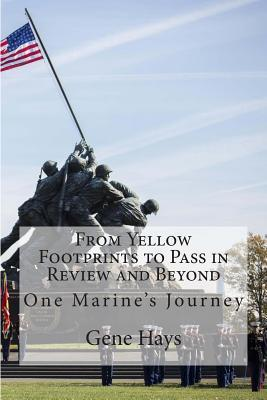 From Yellow Footprints to Pass in Review and Beyond: One Marines Journey  by  Gene Hays